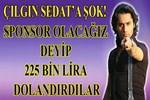 Çılgın Sedat'a dolandırıcılık şoku!..