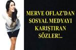 Merve Oflaz'ın sözleri sosyal medyayı karıştırdı!