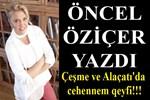 Öncel Öziçer yazdı: 'Çeşme ve Alaçatı'da cehennem qeyfi!!!'