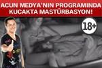 Acun Medya'nın programında kucakta mastürbasyon!