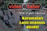 Mustafa Kamalak'ın korumaları cami imamını dövdü