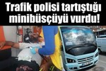 Trafik polisi minibüsçüyü bacağından vurdu!..