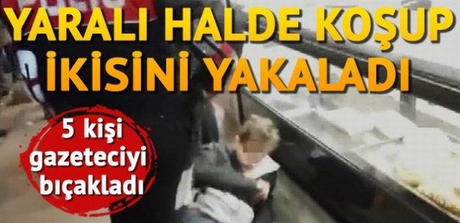 5 kişi gazeteci bıçakladı, peşlerinden koşup ikisini yakaladı!