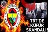 TRT'den Fenerbahçe'ye küfür