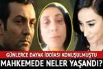 Saruhan Hünel 'dayak' iddiasıyla hakım karşısına çıktı!