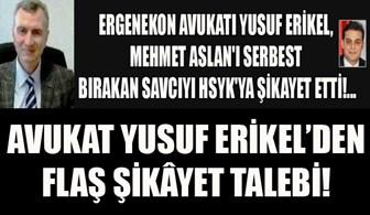 Ergenekon Avukatı Yusuf Erikel, Mehmet Aslan'ı serbest bırakan savcıyı HSYK'ya şikayet etti!