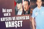 Kayseri ve Konya'da iki vahşet!