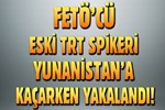 Eski TRT spikeri Yunanistan'a kaçarken yakalandı