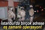 İstanbul'da birçok adrese eş zamanlı operasyon