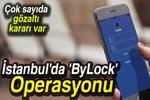 İstanbul'da dev 'ByLock' operasyonu!