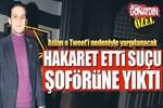 Mehmet Aslan Cumhurbaşkanı'na hakaret etti, suçu şoförüne yıktı!