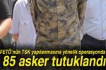 FETÖ operasyonunda 85 asker tutuklandı!