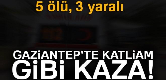 Gaziantep'te katliam gibi kaza: 5 ölü, 3 yaralı!