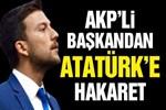 AKP'li başkandan Atatürk'e çirkin saldırı!
