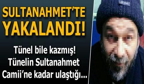 Sultanahmet'te yakalanan şahıs tünel bile açmış!