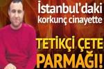 İstanbul'daki korkunç cinayette tetikçi çete parmağı