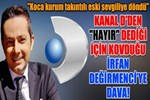 Kanal D, İrfan Değirmenci'yi mahkemeye verdi!