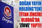 Doğan Yayın Holding'teki Titan zinciri Uludağ'da 'zirve' yaptı!