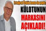 Ertuğrul Özkök külotunun markasını açıkladı!