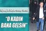 Ali Ağaoğlu 'O kadın bana gelsin' dedi!