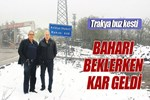Baharı bekleyen Trakya'ya kar sürprizi!