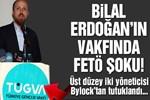 Bilal Erdoğan'ın vakfında FETÖ tutuklamaları!