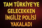 Türkiye'ye gelmek istedi İngiliz polisi harekete geçti!