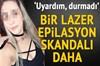 İstanbul'da bir lazer epilasyonu skandalı daha karakolda bitti.