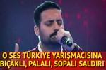 O Ses Türkiye yarışmacısına bıçaklı, sopalı, palalı saldırı