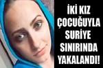 Rus uyruklu Svetlana, Suriye sınırında yakalandı!
