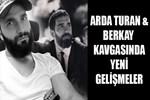 Arda Turan - Berkay kavgasında son gelişmeler