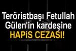Teröristbaşı Gülen'in kardeşine 10 yıl 6 ay hapis cezası