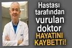 Hastası tarafından vurulan doktor hayatını kaybetti