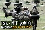 TSK - MİT işbirliği teröriste göz açtırmıyor