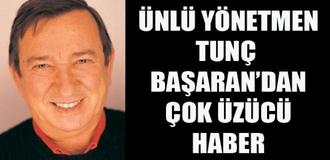 Yönetmen Tunç Başaran hastanelik oldu!
