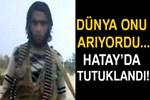 Dünyanın aradığı terörist Hatay'da tutuklandı!