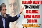 Nurettin Yıldız'ın cinsel dürtü' açıklaması Ahmet Hakan'ı çıldırttı!