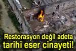 Restorasyon değil adeta tarihi eser cinayeti!