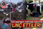 Türk bayrağını indirmek isteyince linç edilmek istendi!
