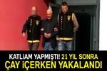 Katliam yaptı, 21 yıl sonra Adana polisi yakaladı!