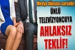 Ünlü televizyoncuya ahlaksız teklif!
