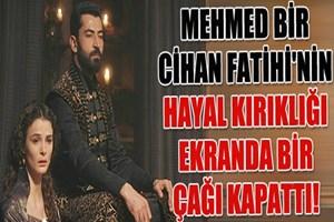 Mehmed Bir Cihan Fatihi'nin hayal kırıklığı ekranda bir çağı kapattı!