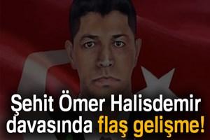 Şehit Ömer Halisdemir davasında flaş gelişme!