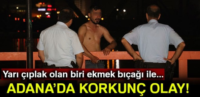 Adana'da yarı çıplak cinnet!