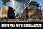 İstinye Park AVM'de skandal karar!