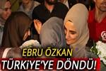 Ebru Özkan, Türkiye'ye döndü