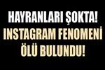 Instagram fenomeni ölü bulundu!