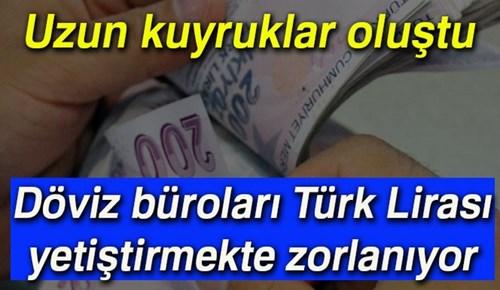 Döviz büroları Türk Lirası yetiştirmekte zorlanıyor