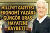 Ekonomi yazarı Güngör Uras tedavi gördüğü hastanede hayatını kaybetti.