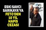 Eski savcı Sarıkaya'ya FETÖ'den 10 yıl hapis